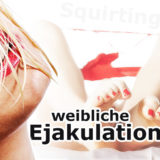 Weibliche Ejakulation & Squirting